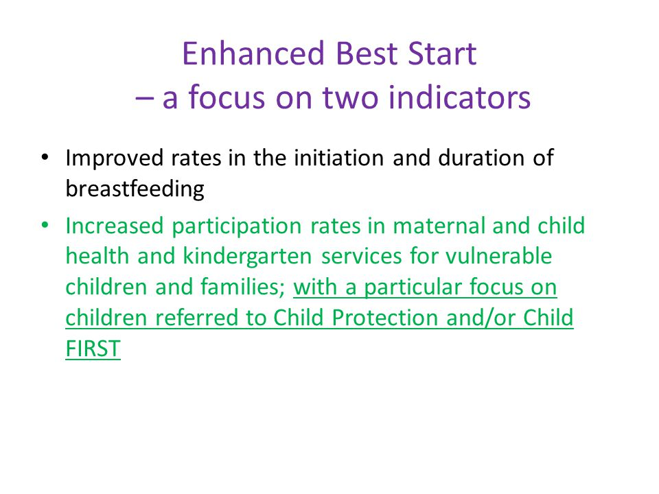 Enhanced Best Start – a focus on two indicators Improved rates in the initiation and duration of breastfeeding Increased participation rates in maternal and child health and kindergarten services for vulnerable children and families; with a particular focus on children referred to Child Protection and/or Child FIRST