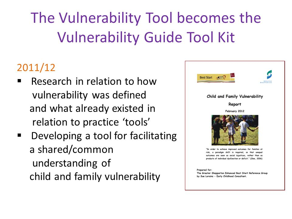 The Vulnerability Tool becomes the Vulnerability Guide Tool Kit 2011/12  Research in relation to how vulnerability was defined and what already existed in relation to practice 'tools'  Developing a tool for facilitating a shared/common understanding of child and family vulnerability