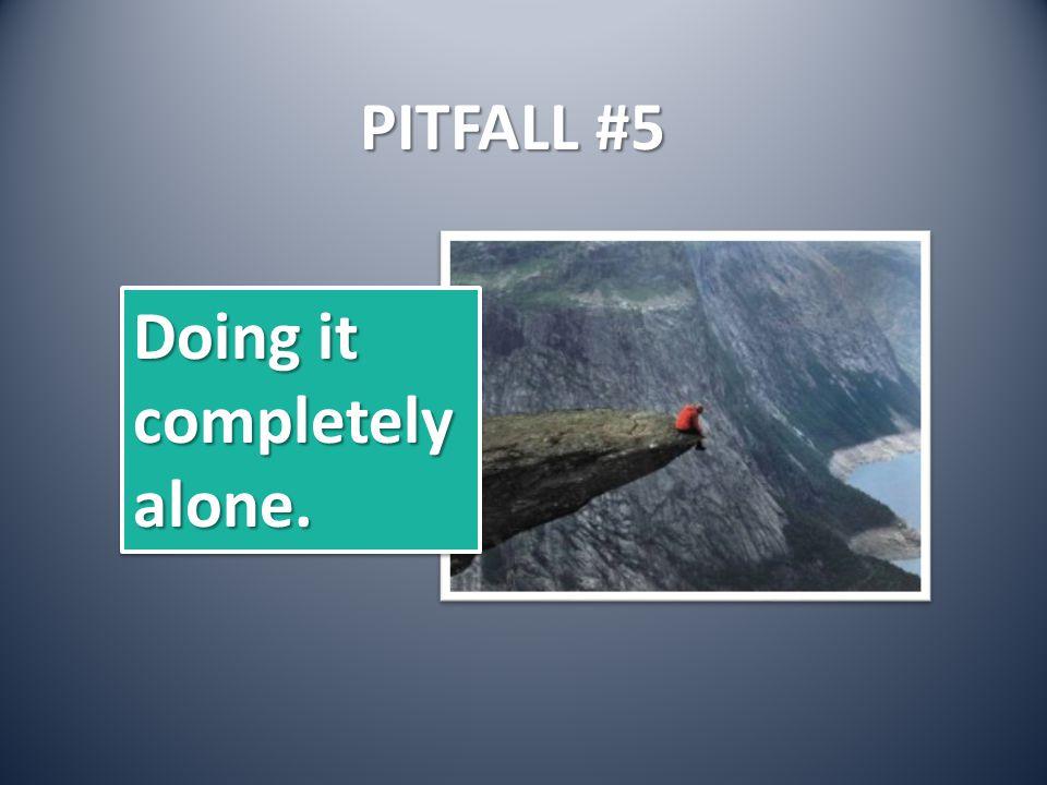 PITFALL #5 Doing it completelyalone. completelyalone.