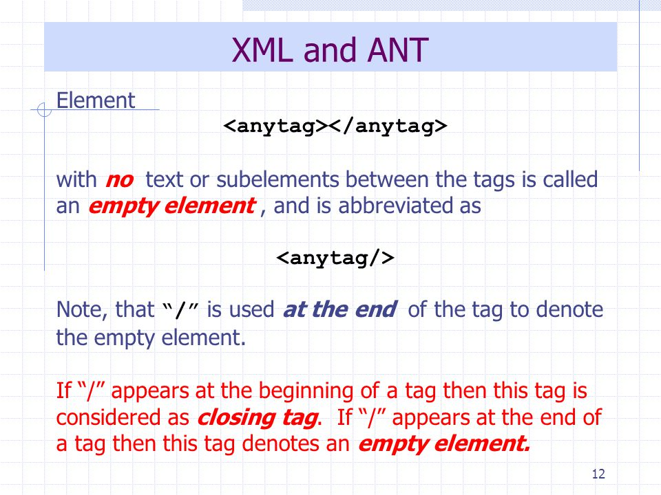 12 XML and ANT Element with no text or subelements between the tags is called an empty element, and is abbreviated as Note, that / is used at the end of the tag to denote the empty element.