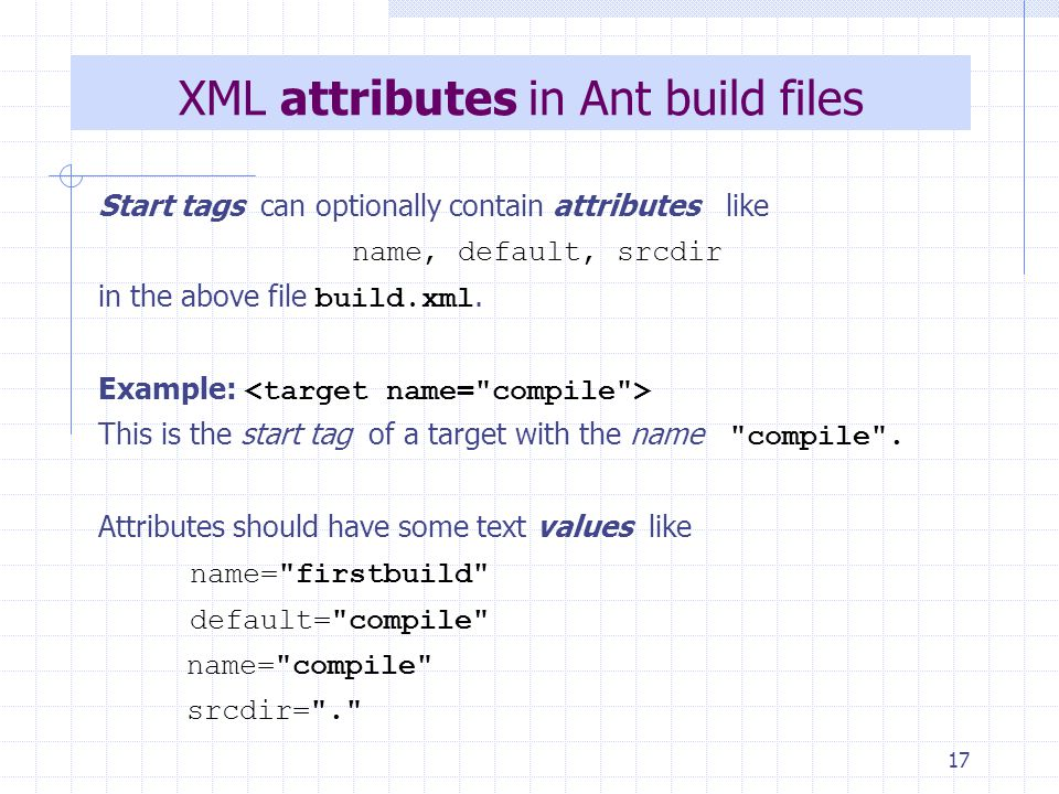 17 XML attributes in Ant build files Start tags can optionally contain attributes like name, default, srcdir in the above file build.xml.