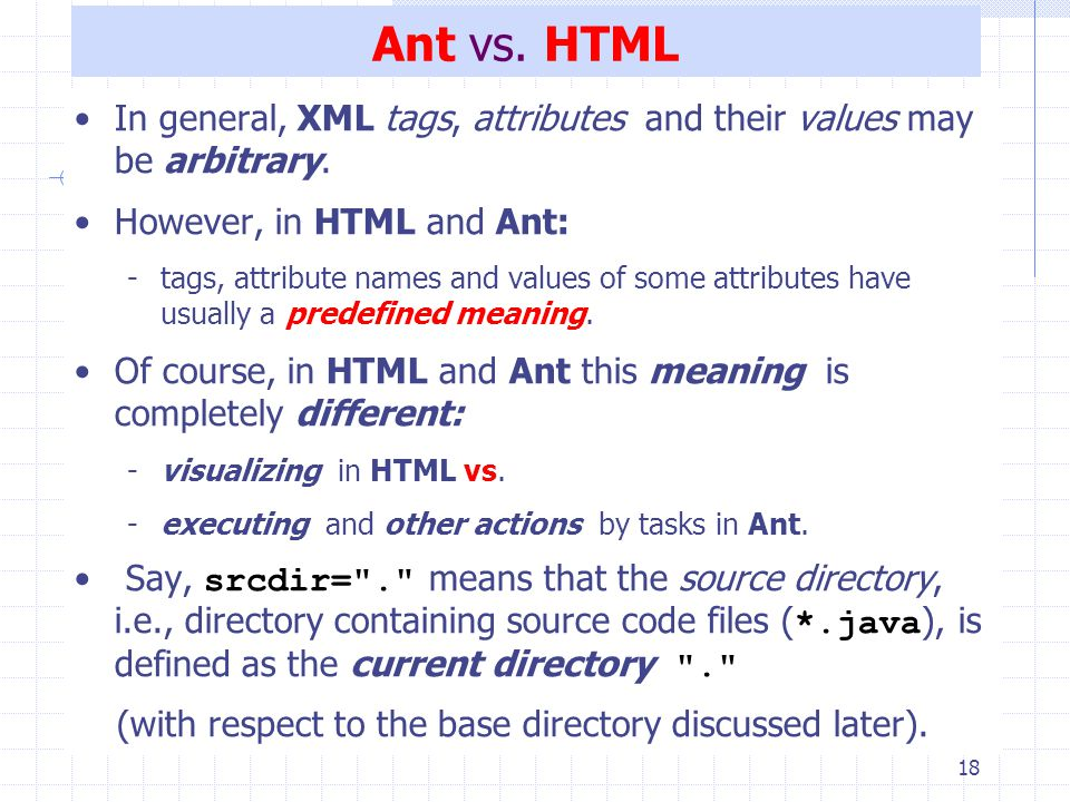 18 Ant vs. HTML In general, XML tags, attributes and their values may be arbitrary.