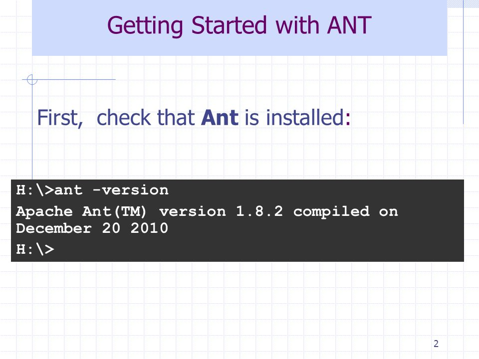 2 Getting Started with ANT H:\>ant -version Apache Ant(TM) version 1.8.2 compiled on December 20 2010 H:\> First, check that Ant is installed: