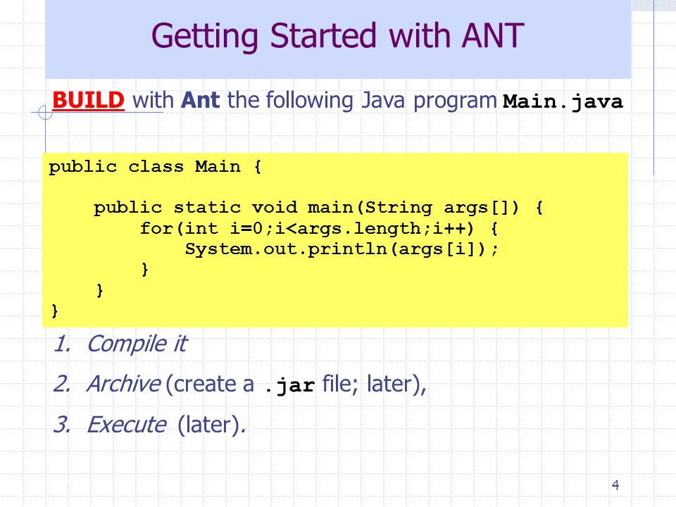 4 Getting Started with ANT BUILD with Ant the following Java program Main.java We want: 1.Compile it 2.Archive (create a.jar file; later), 3.Execute (later).
