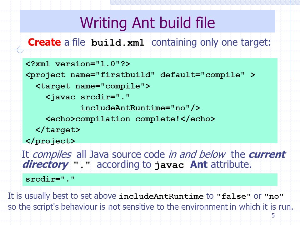 6 Running you first build Run Ant at the command prompt from this directory: C:\Antbook\ch02\firstbuild>ant Buildfile: C:\Antbook\ch02\firstbuild\build.xml compile: [javac] Compiling 1 source file [echo] compilation complete.