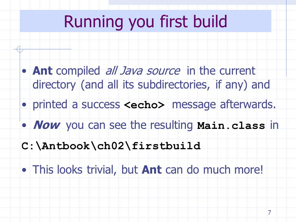 7 Running you first build Ant compiled all Java source in the current directory (and all its subdirectories, if any) and printed a success message afterwards.
