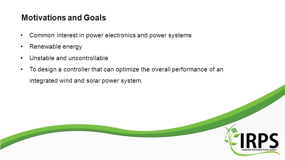 Motivations and Goals Common interest in power electronics and power systems Renewable energy Unstable and uncontrollable To design a controller that can optimize the overall performance of an integrated wind and solar power system.