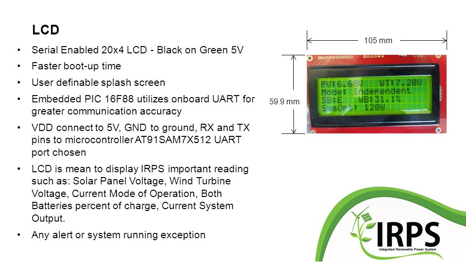 LCD Serial Enabled 20x4 LCD - Black on Green 5V Faster boot-up time User definable splash screen Embedded PIC 16F88 utilizes onboard UART for greater communication accuracy VDD connect to 5V, GND to ground, RX and TX pins to microcontroller AT91SAM7X512 UART port chosen LCD is mean to display IRPS important reading such as: Solar Panel Voltage, Wind Turbine Voltage, Current Mode of Operation, Both Batteries percent of charge, Current System Output.