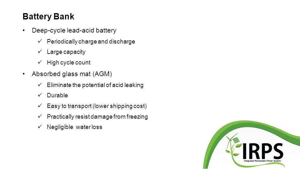 Battery Bank Deep-cycle lead-acid battery Periodically charge and discharge Large capacity High cycle count Absorbed glass mat (AGM) Eliminate the potential of acid leaking Durable Easy to transport (lower shipping cost) Practically resist damage from freezing Negligible water loss