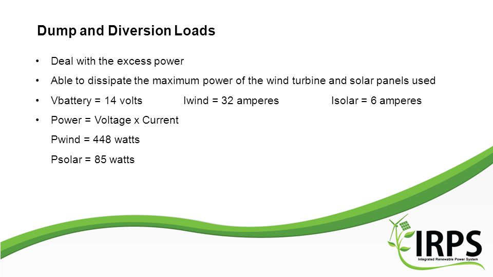 Dump and Diversion Loads Deal with the excess power Able to dissipate the maximum power of the wind turbine and solar panels used Vbattery = 14 voltsIwind = 32 amperesIsolar = 6 amperes Power = Voltage x Current Pwind = 448 watts Psolar = 85 watts