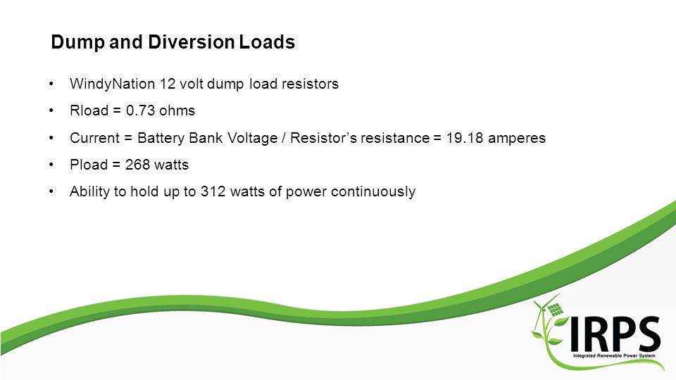 Dump and Diversion Loads WindyNation 12 volt dump load resistors Rload = 0.73 ohms Current = Battery Bank Voltage / Resistor's resistance = 19.18 amperes Pload = 268 watts Ability to hold up to 312 watts of power continuously