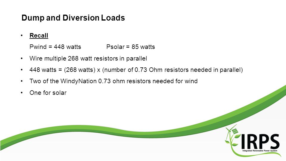 Dump and Diversion Loads Recall Pwind = 448 watts Psolar = 85 watts Wire multiple 268 watt resistors in parallel 448 watts = (268 watts) x (number of 0.73 Ohm resistors needed in parallel) Two of the WindyNation 0.73 ohm resistors needed for wind One for solar