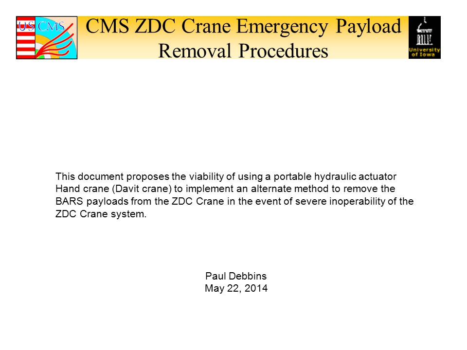 CMS ZDC Crane Emergency Payload Removal Procedures This document proposes the viability of using a portable hydraulic actuator Hand crane (Davit crane) to implement an alternate method to remove the BARS payloads from the ZDC Crane in the event of severe inoperability of the ZDC Crane system.