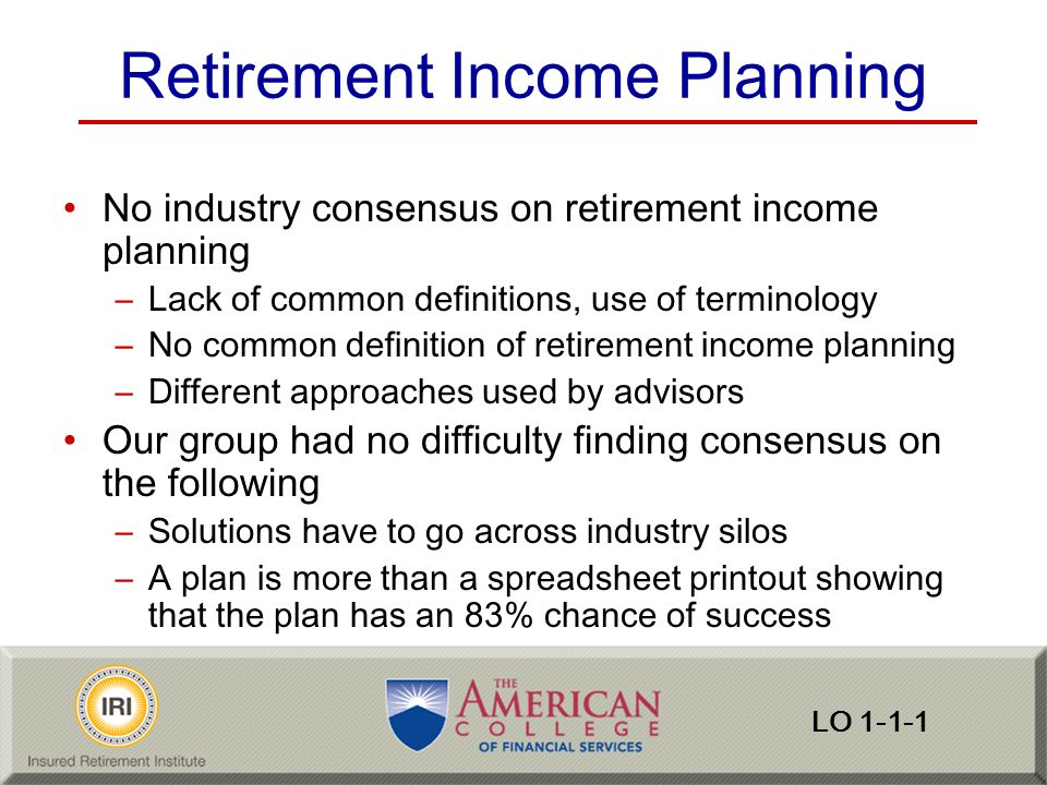 Inventory Income Sources Social Security –Reliability –Cost of living increases Qualified defined-benefit plans –Retirement age Early retirement—actuarial reductions, fewer years of service lower salary Deferred may provide more accruals, higher salary, actuarial increase –Reliability (irrevocable trust—outside reach of creditors) –Basic benefit is an annuity –Private employers no cost of living increases Nonqualified benefits –Often payable for a specified number of years –Reliability (general creditor/vesting performance requirements) LO 2-2-1