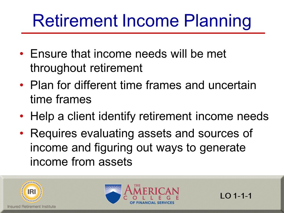 Retirement Income Planning Consider other financial goals (legacy) Consider contingencies (risks) and risk management techniques Consider tax and legal issues that can undermine the plan Consider tax strategies that can make the plan more successful LO 1-1-1