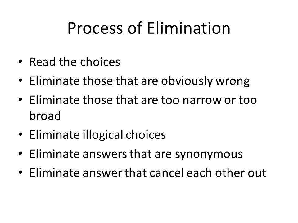 Process of Elimination Read the choices Eliminate those that are obviously wrong Eliminate those that are too narrow or too broad Eliminate illogical choices Eliminate answers that are synonymous Eliminate answer that cancel each other out