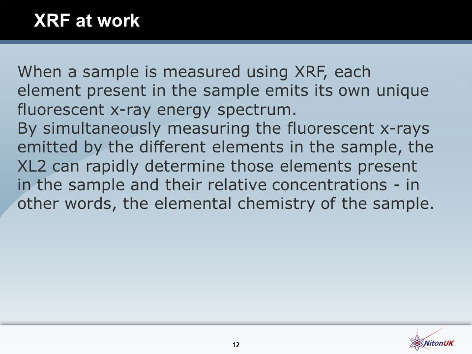 12 XRF at work When a sample is measured using XRF, each element present in the sample emits its own unique fluorescent x-ray energy spectrum.