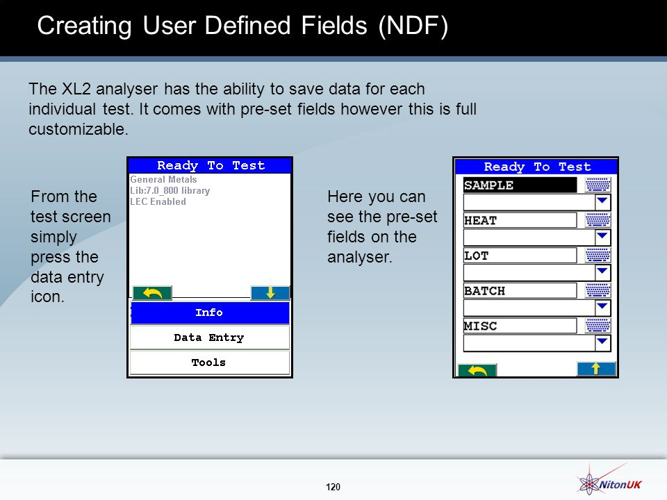 120 Creating User Defined Fields (NDF) The XL2 analyser has the ability to save data for each individual test.