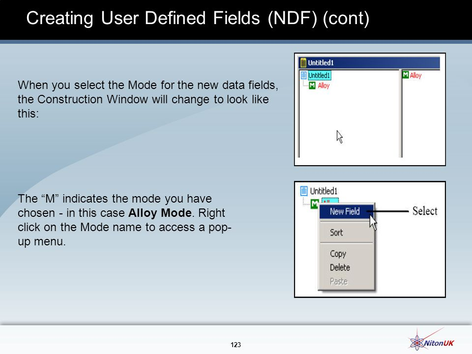 123 Creating User Defined Fields (NDF) (cont) When you select the Mode for the new data fields, the Construction Window will change to look like this: The M indicates the mode you have chosen - in this case Alloy Mode.