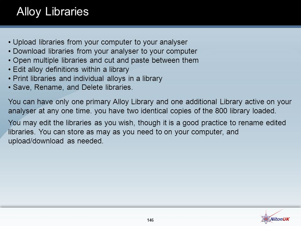 146 Alloy Libraries Upload libraries from your computer to your analyser Download libraries from your analyser to your computer Open multiple libraries and cut and paste between them Edit alloy definitions within a library Print libraries and individual alloys in a library Save, Rename, and Delete libraries.
