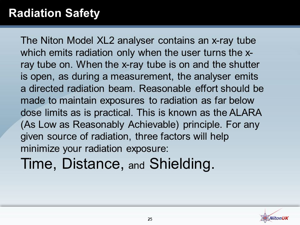 25 Radiation Safety The Niton Model XL2 analyser contains an x-ray tube which emits radiation only when the user turns the x- ray tube on.
