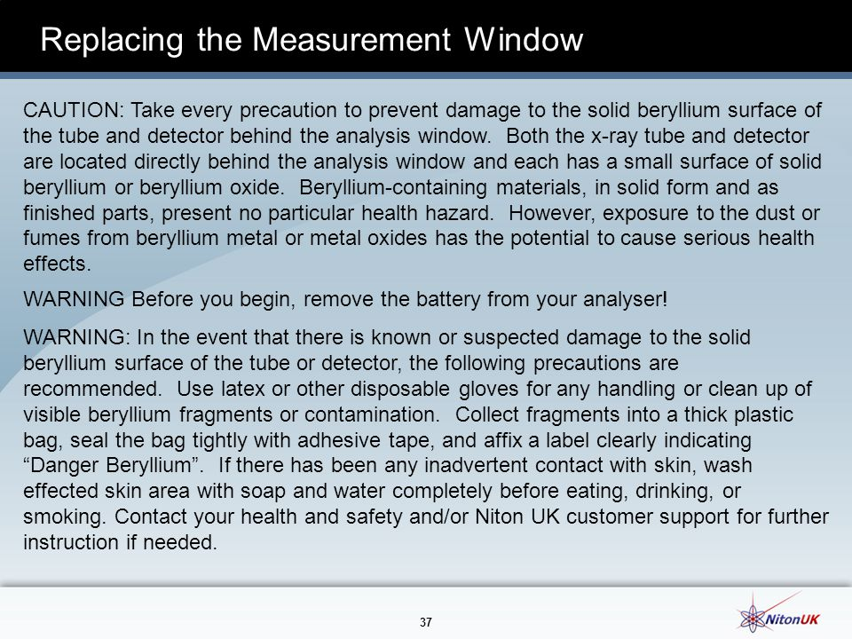 37 Replacing the Measurement Window CAUTION: Take every precaution to prevent damage to the solid beryllium surface of the tube and detector behind the analysis window.