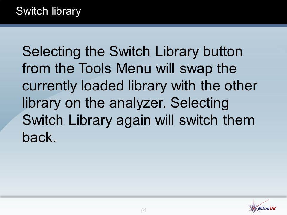 53 Switch library Selecting the Switch Library button from the Tools Menu will swap the currently loaded library with the other library on the analyzer.