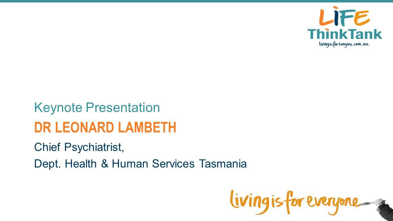 DR LEONARD LAMBETH Keynote Presentation Chief Psychiatrist, Dept. Health & Human Services Tasmania