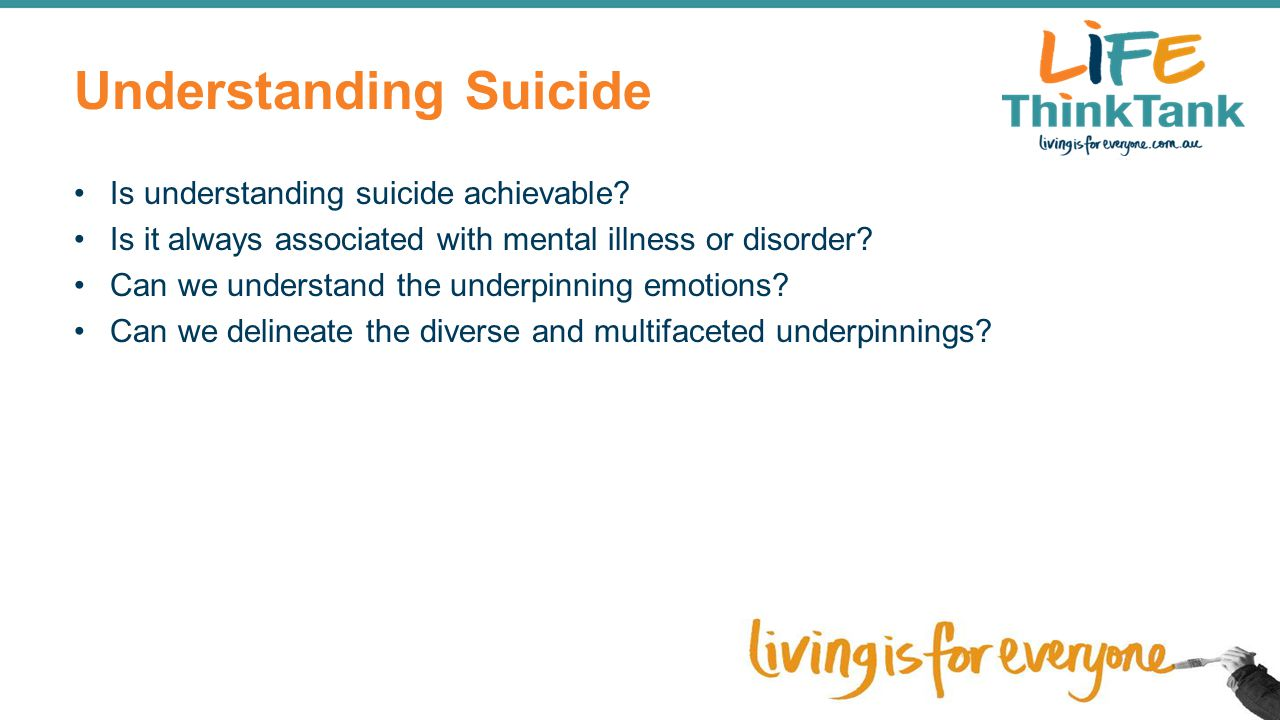 Understanding Suicide Is understanding suicide achievable? Is it always associated with mental illness or disorder? Can we understand the underpinning