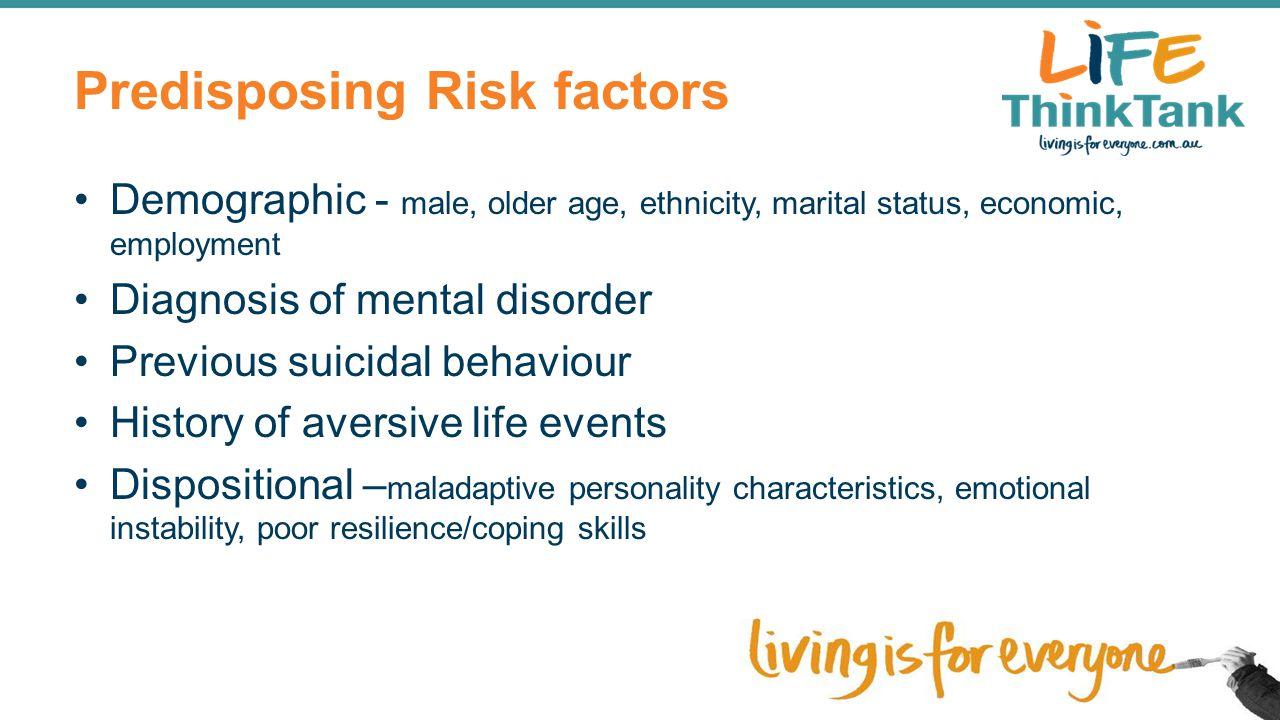 Predisposing Risk factors Demographic - male, older age, ethnicity, marital status, economic, employment Diagnosis of mental disorder Previous suicida