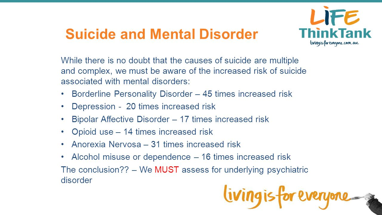 Suicide and Mental Disorder While there is no doubt that the causes of suicide are multiple and complex, we must be aware of the increased risk of sui