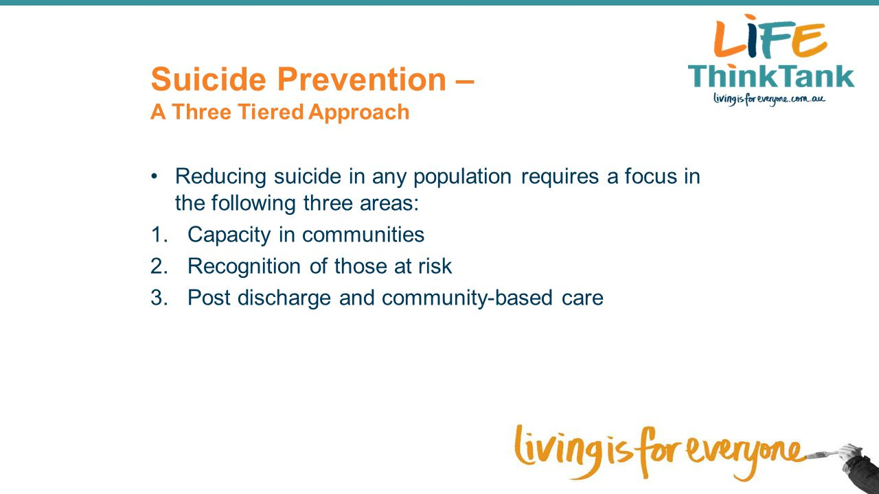 Suicide Prevention – A Three Tiered Approach Reducing suicide in any population requires a focus in the following three areas: 1.Capacity in communiti