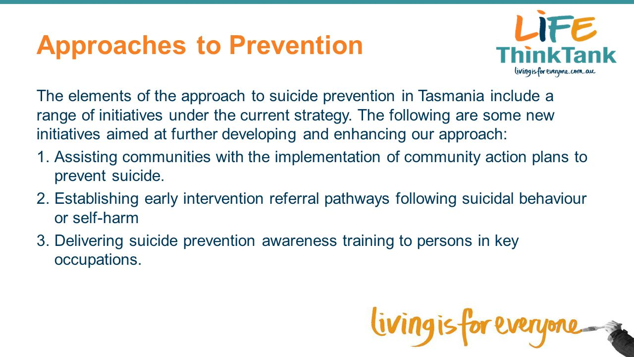 Approaches to Prevention The elements of the approach to suicide prevention in Tasmania include a range of initiatives under the current strategy. The