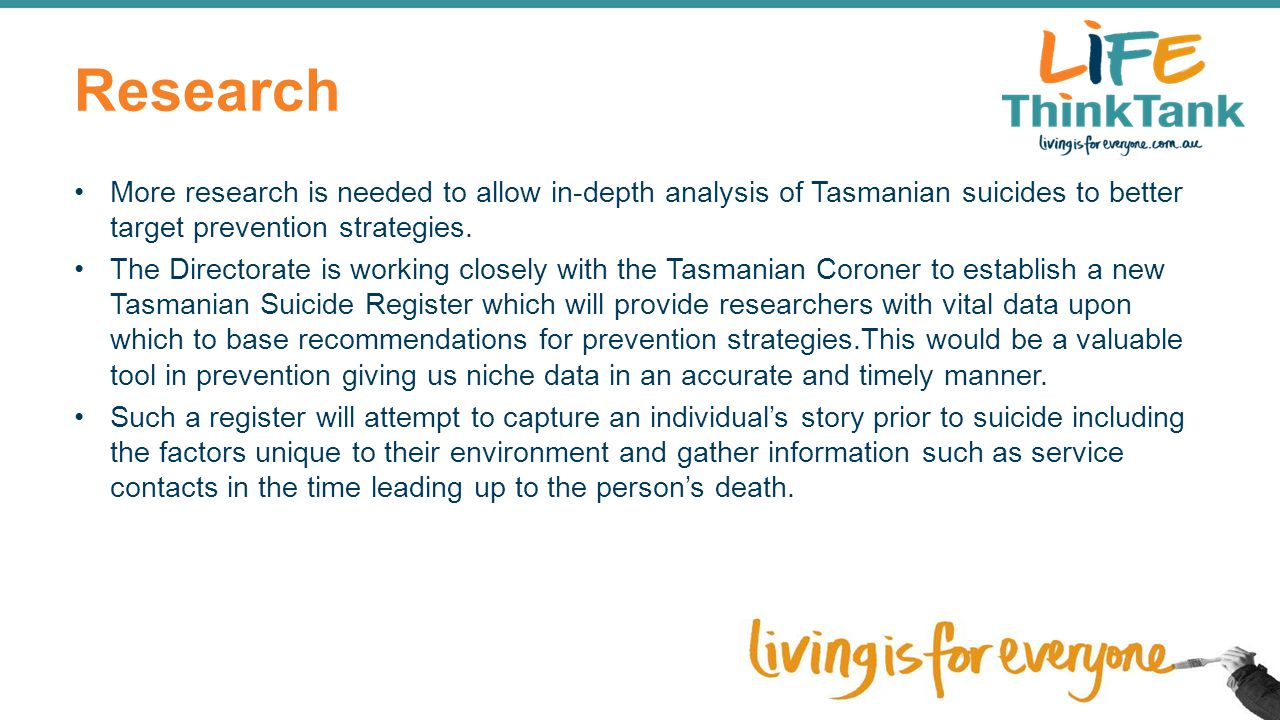 Research More research is needed to allow in-depth analysis of Tasmanian suicides to better target prevention strategies. The Directorate is working c