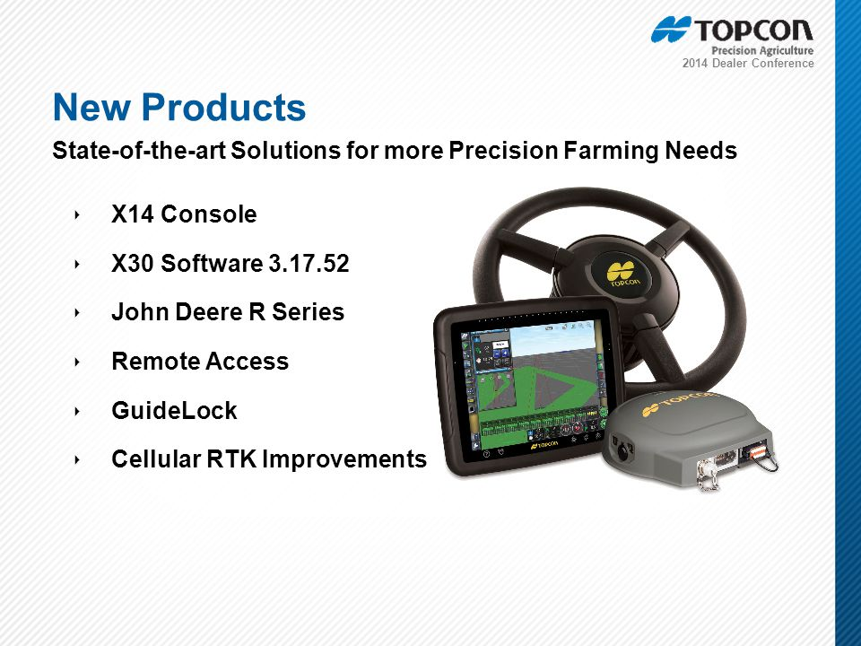 2014 Dealer Conference ‣ X14 Console ‣ X30 Software 3.17.52 ‣ John Deere R Series ‣ Remote Access ‣ GuideLock ‣ Cellular RTK Improvements New Products State-of-the-art Solutions for more Precision Farming Needs