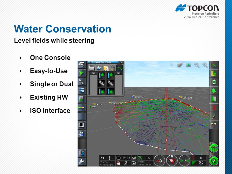 2014 Dealer Conference ‣ One Console ‣ Easy-to-Use ‣ Single or Dual ‣ Existing HW ‣ ISO Interface Water Conservation Level fields while steering