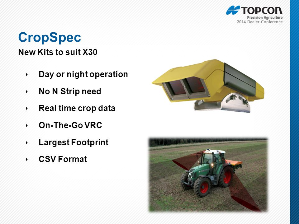 2014 Dealer Conference ‣ Day or night operation ‣ No N Strip need ‣ Real time crop data ‣ On-The-Go VRC ‣ Largest Footprint ‣ CSV Format CropSpec New Kits to suit X30