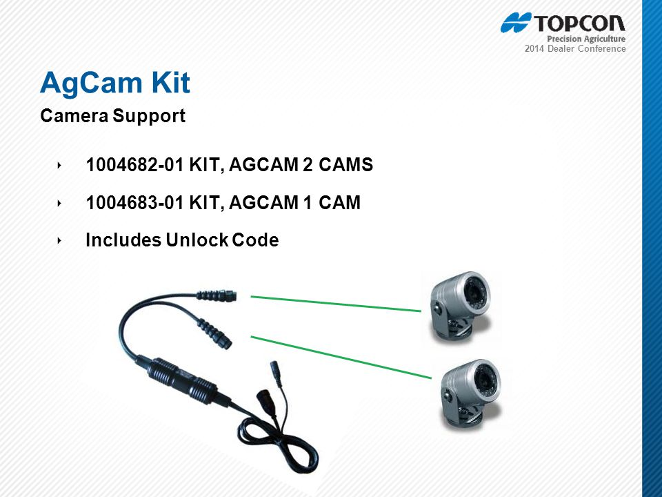 2014 Dealer Conference ‣ 1004682-01 KIT, AGCAM 2 CAMS ‣ 1004683-01 KIT, AGCAM 1 CAM ‣ Includes Unlock Code AgCam Kit Camera Support