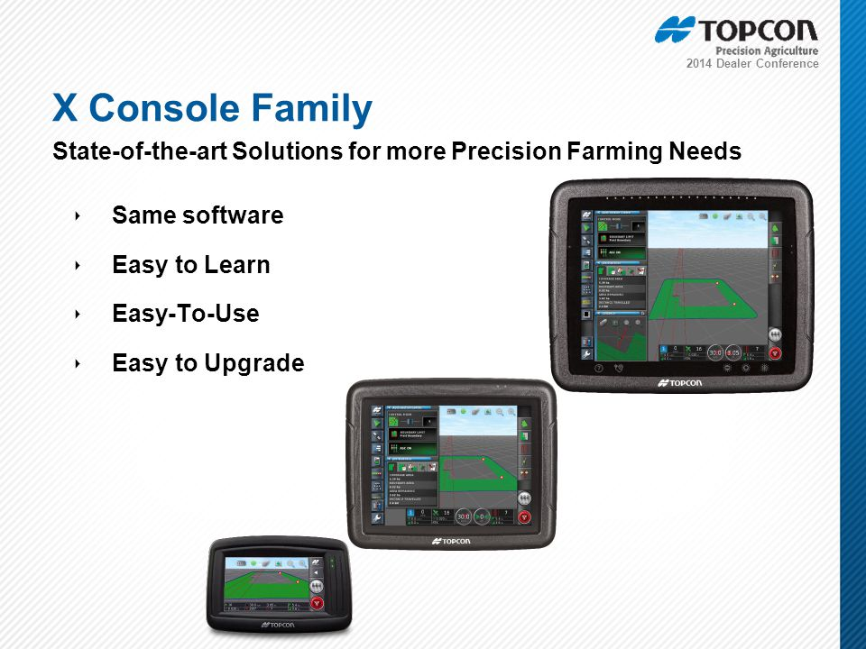 2014 Dealer Conference ‣ Same software ‣ Easy to Learn ‣ Easy-To-Use ‣ Easy to Upgrade X Console Family State-of-the-art Solutions for more Precision Farming Needs