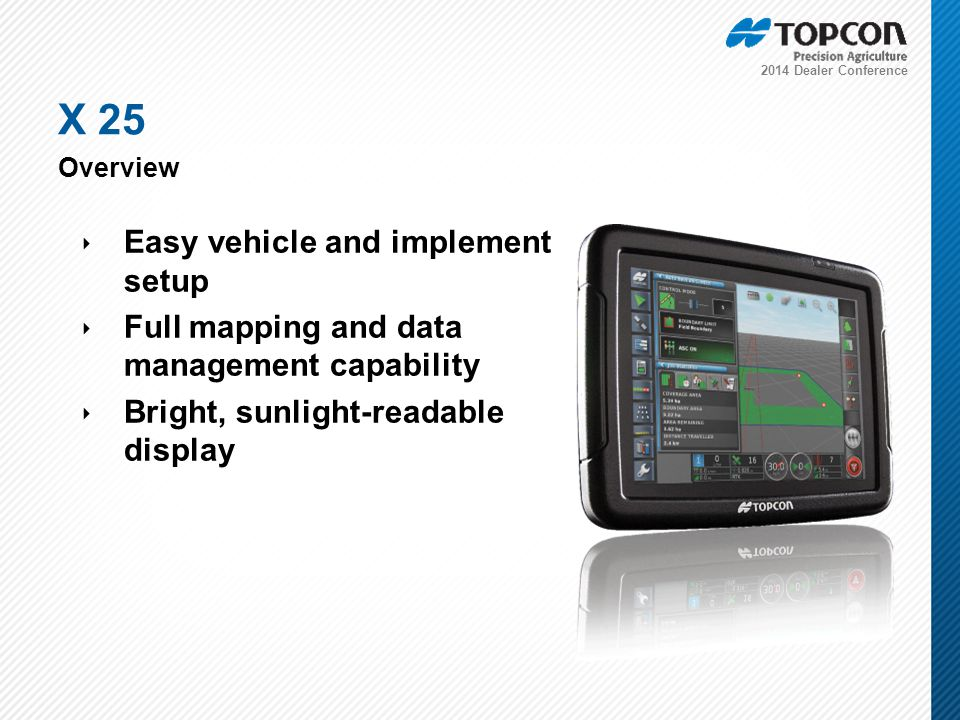 2014 Dealer Conference ‣ Easy vehicle and implement setup ‣ Full mapping and data management capability ‣ Bright, sunlight-readable display X 25 Overview