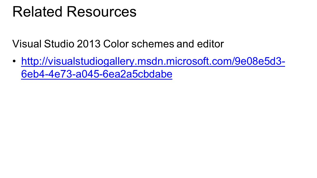 Related Resources Visual Studio 2013 Color schemes and editor http://visualstudiogallery.msdn.microsoft.com/9e08e5d3- 6eb4-4e73-a045-6ea2a5cbdabehttp://visualstudiogallery.msdn.microsoft.com/9e08e5d3- 6eb4-4e73-a045-6ea2a5cbdabe