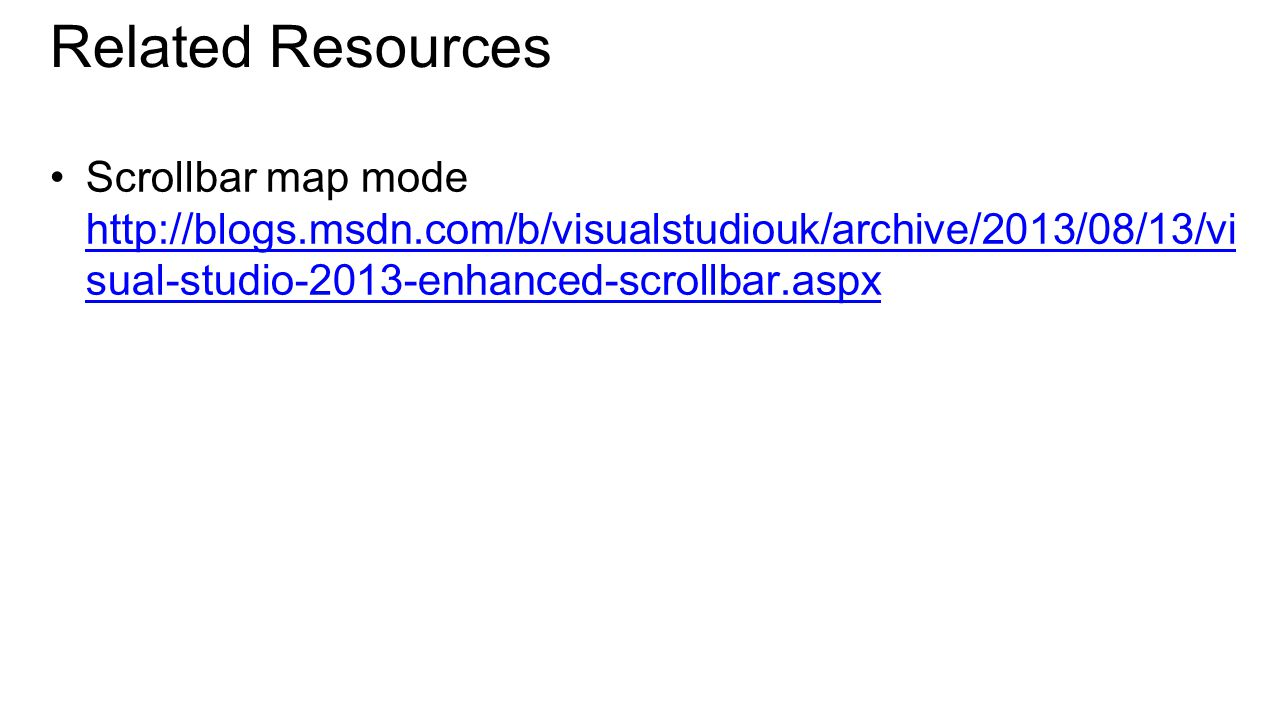Related Resources Scrollbar map mode http://blogs.msdn.com/b/visualstudiouk/archive/2013/08/13/vi sual-studio-2013-enhanced-scrollbar.aspx http://blogs.msdn.com/b/visualstudiouk/archive/2013/08/13/vi sual-studio-2013-enhanced-scrollbar.aspx