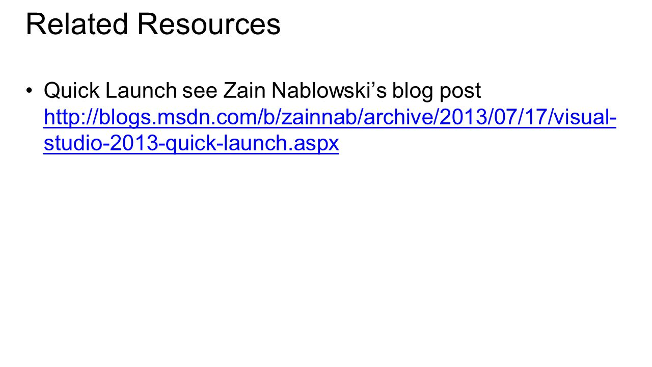 Related Resources Quick Launch see Zain Nablowski's blog post http://blogs.msdn.com/b/zainnab/archive/2013/07/17/visual- studio-2013-quick-launch.aspx http://blogs.msdn.com/b/zainnab/archive/2013/07/17/visual- studio-2013-quick-launch.aspx