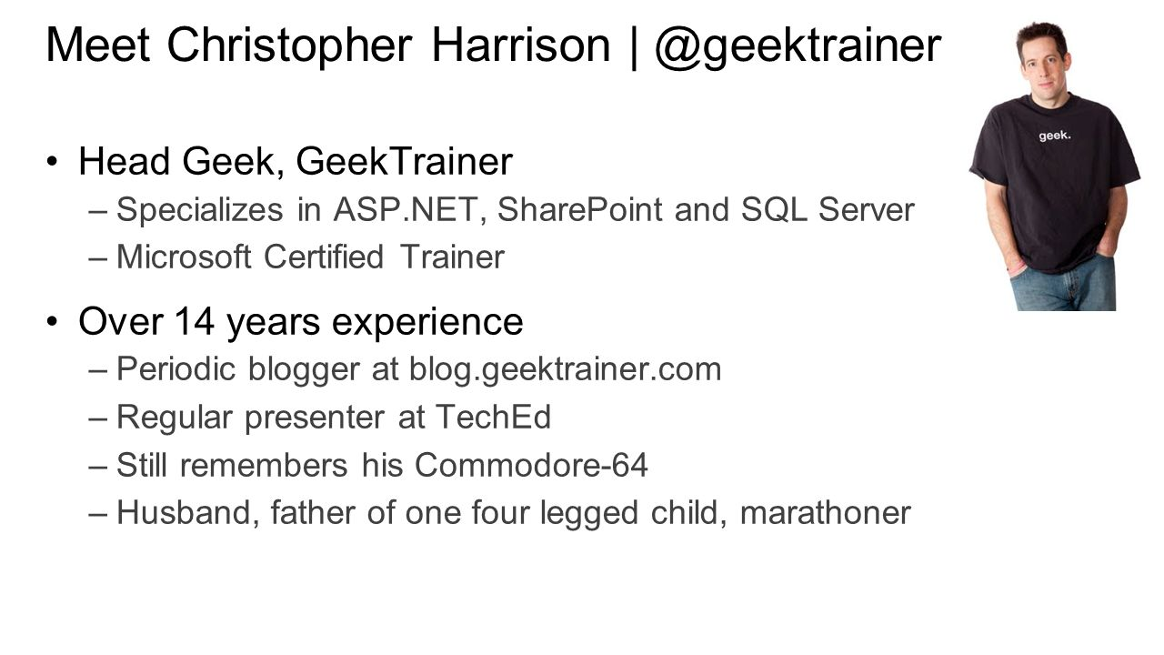 Meet Christopher Harrison | ‏@geektrainer Head Geek, GeekTrainer –Specializes in ASP.NET, SharePoint and SQL Server –Microsoft Certified Trainer Over 14 years experience –Periodic blogger at blog.geektrainer.com –Regular presenter at TechEd –Still remembers his Commodore-64 –Husband, father of one four legged child, marathoner