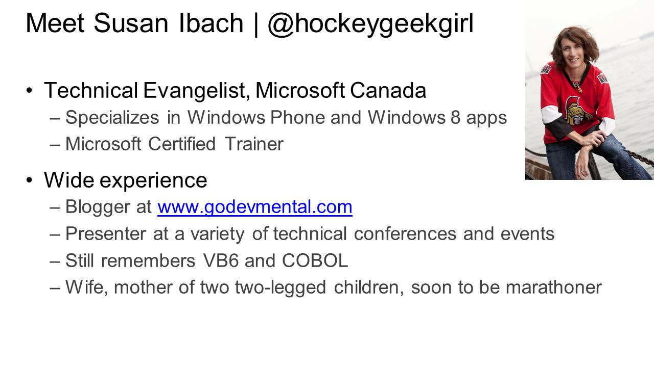 Meet Susan Ibach | ‏@hockeygeekgirl Technical Evangelist, Microsoft Canada –Specializes in Windows Phone and Windows 8 apps –Microsoft Certified Trainer Wide experience –Blogger at www.godevmental.comwww.godevmental.com –Presenter at a variety of technical conferences and events –Still remembers VB6 and COBOL –Wife, mother of two two-legged children, soon to be marathoner