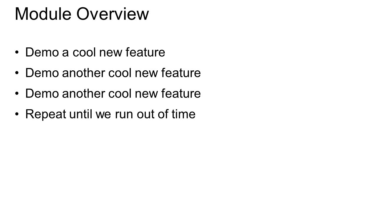 Module Overview Demo a cool new feature Demo another cool new feature Repeat until we run out of time