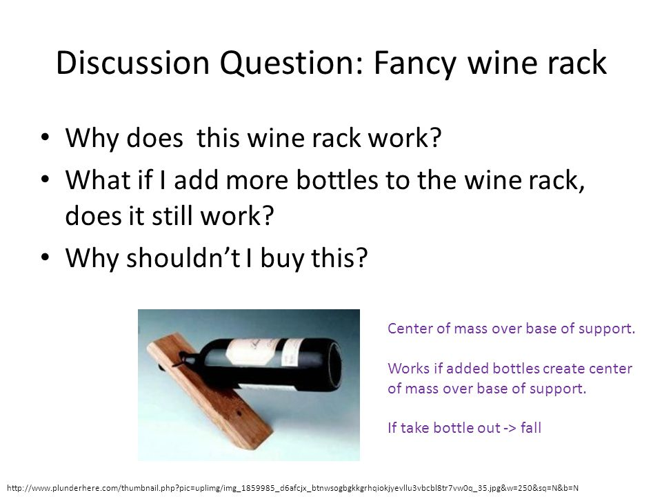 Discussion Question: Fancy wine rack Why does this wine rack work? What if I add more bottles to the wine rack, does it still work? Why shouldn't I bu
