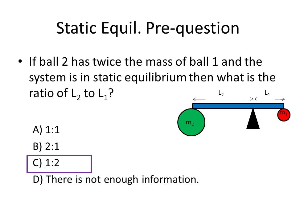 Static Equil. Pre-question If ball 2 has twice the mass of ball 1 and the system is in static equilibrium then what is the ratio of L 2 to L 1 ? A) 1: