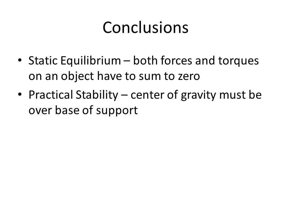 Conclusions Static Equilibrium – both forces and torques on an object have to sum to zero Practical Stability – center of gravity must be over base of support