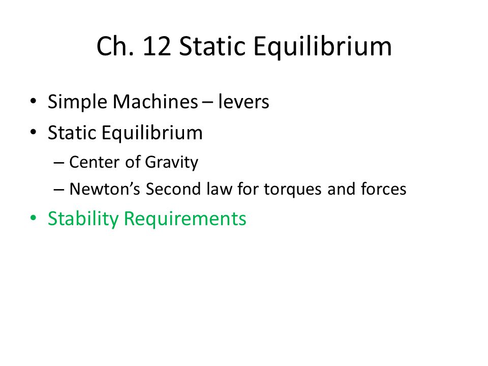 Simple Machines – levers Static Equilibrium – Center of Gravity – Newton's Second law for torques and forces Stability Requirements Ch.